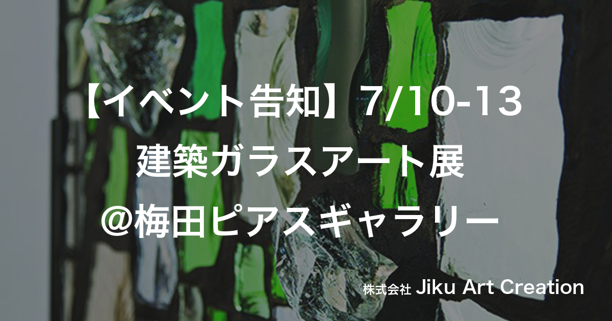 【イベント告知】7/10-13  建築ガラスアート展@梅田ピアスギャラリー